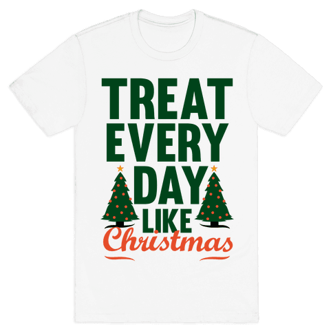 Treat Every Day Like Christmas Mens T-Shirt
