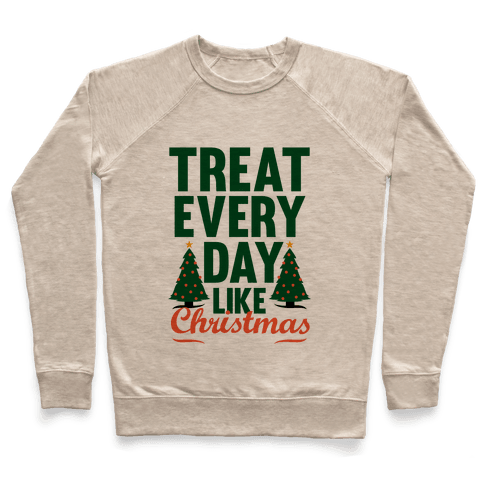 Treat Every Day Like Christmas Pullover