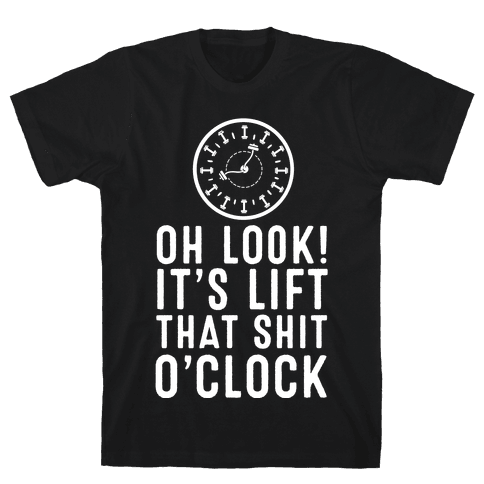 Oh Look! It's Lift That Shit O'Clock! Mens T-Shirt