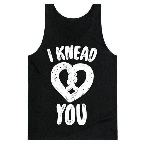 I Knead You Tank Top