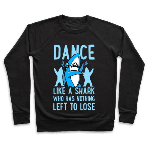 Dance like a Shark Who Has Nothing Left to Lose Pullover