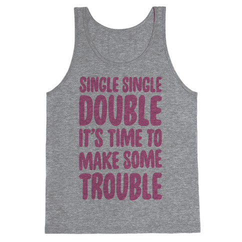 Single Single Double, It's Time To Make Some Trouble Tank Top