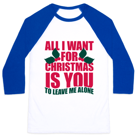 All I Want For Christmas Is You (To Leave Me Alone) Baseball Tee