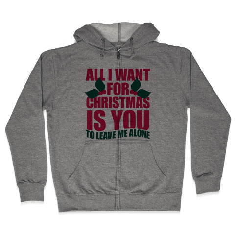 All I Want For Christmas Is You (To Leave Me Alone) Zip Hoodie