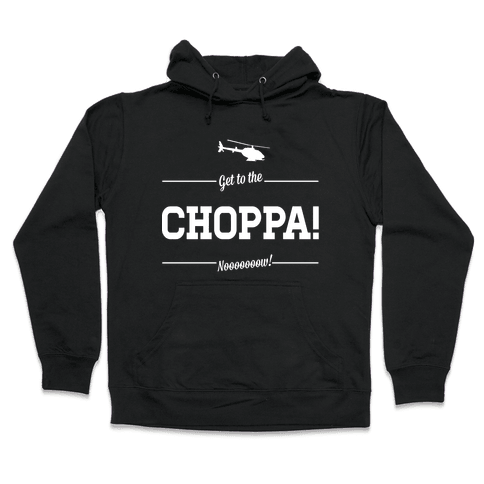 Get to the Choppa Now Hooded Sweatshirt