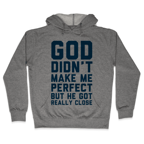 God Didn't Make Me Perfect (But he Got REALLY Close) Hooded Sweatshirt