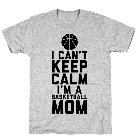 I Can't Keep Calm, I'm A Basketball Mom T-Shirt