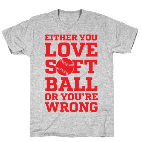 Either You Love Softball Or You're Wrong Mens T-Shirt