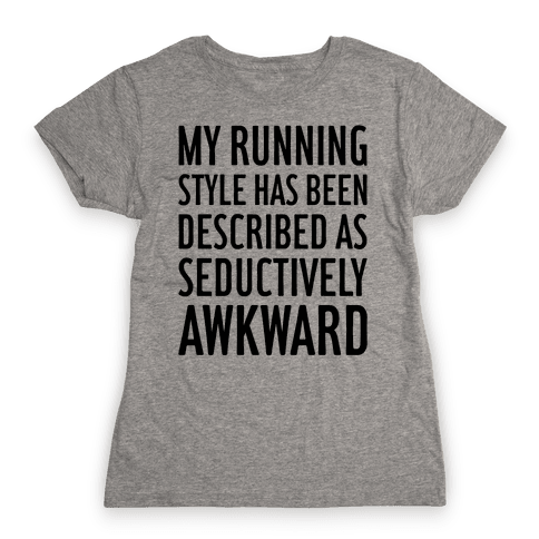 My Running Style Has Been Described As Seductively Awkward Womens T-Shirt