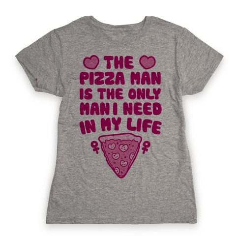 The Pizza Man Is The Only Man I Need In My Life Womens T-Shirt
