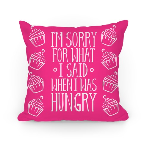 I'm Sorry For What I Said When I Was Hungry Pillow