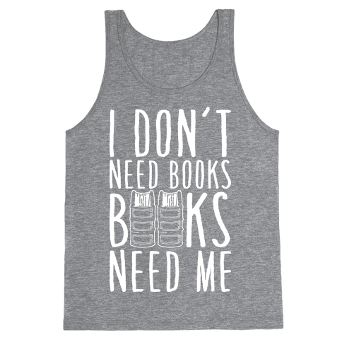 I Don't Need Books, Books Need Me Tank Top
