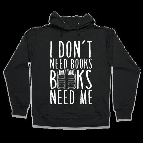 I Don't Need Books, Books Need Me Hooded Sweatshirt