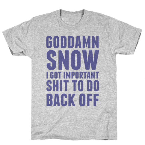 Goddamn Snow I Got Important Stuff To Do Back Off Mens T-Shirt