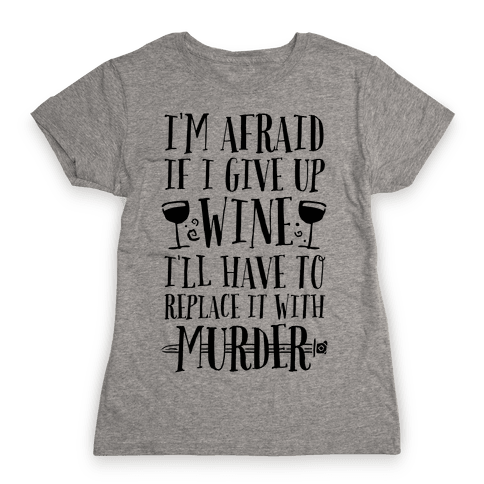 I'm Afraid If I Give Up Wine I'll Have To Replace It With Murder Womens T-Shirt