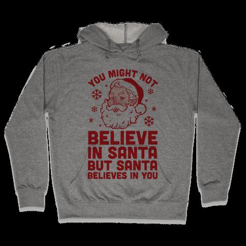 You Might Not Believe In Santa But Santa Believes In You Hooded Sweatshirt