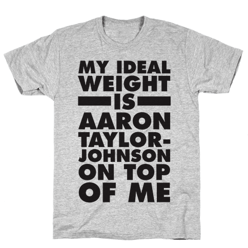 My Ideal Weight Is Aaron Taylor-Johnson On Top Of Me Mens T-Shirt