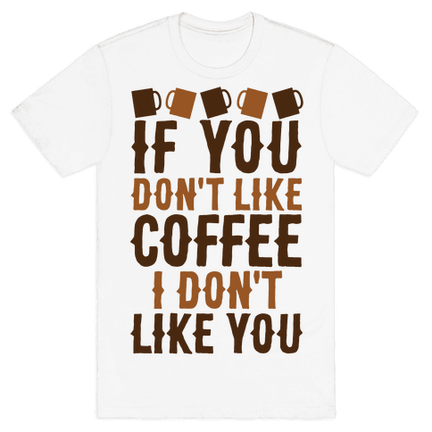 If You Don't Like Coffee I Don't Like You Mens T-Shirt