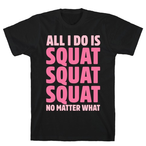 All I Do Is Squat Squat Squat No Matter What Mens/Unisex T-Shirt