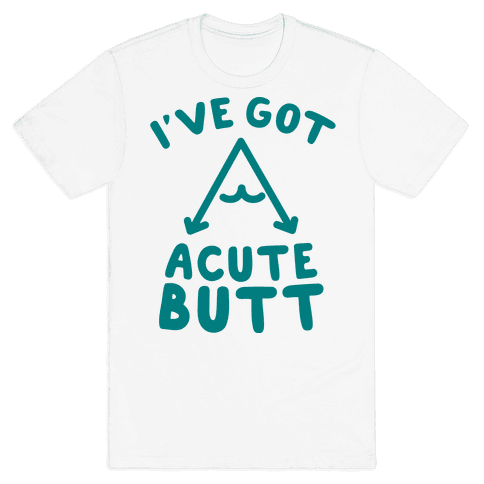 I've Got Acute Butt Mens T-Shirt