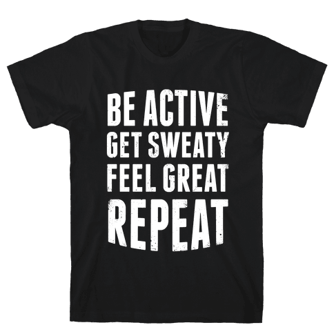 Be Active, Get Sweaty, Feel Great, Repeat (White Ink) Mens T-Shirt