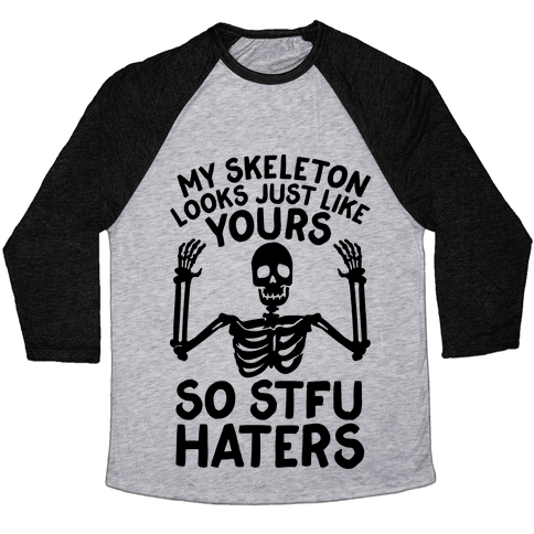 My Skeleton Looks Just Like Yours so STFU Haters Baseball Tee