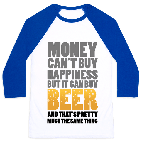 Money Can't Buy Happiness But it Can't Buy Beer Baseball Tee