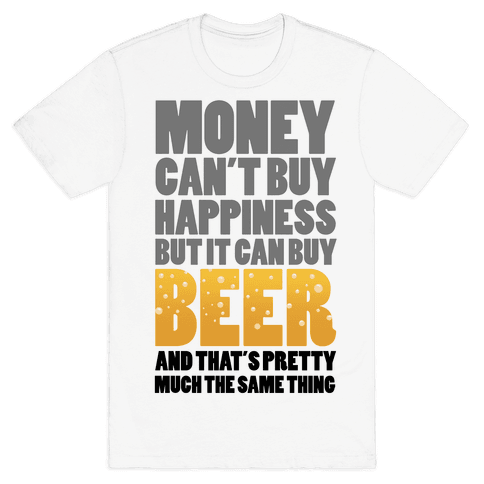 Money Can't Buy Happiness But it Can't Buy Beer Mens T-Shirt