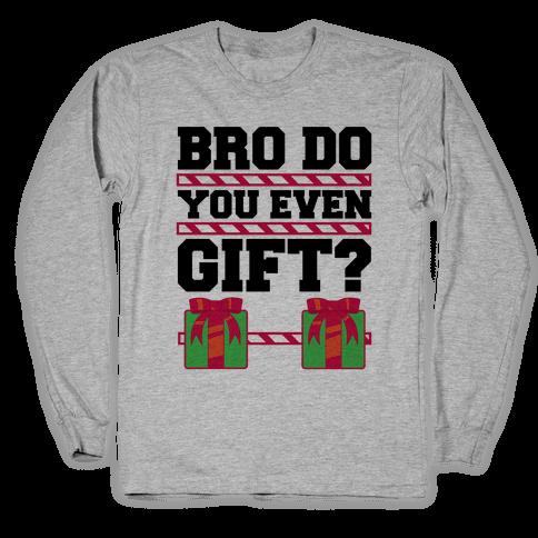 Bro Do You Even Gift? Long Sleeve T-Shirt