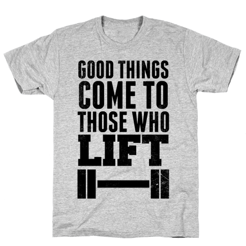 Good Things Come To Those Who Lift Mens T-Shirt