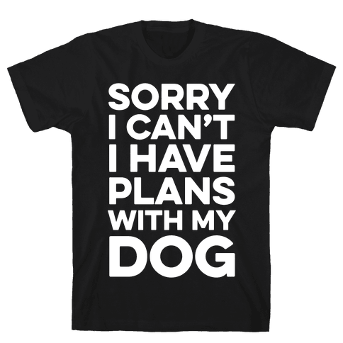 Sorry I Can't I Have Plans With My Dog Mens T-Shirt