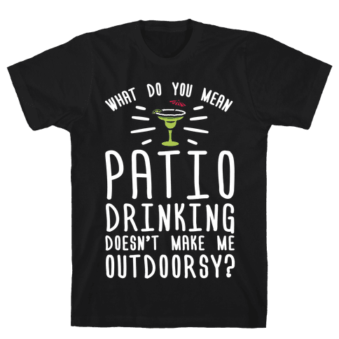 What Do You Mean Patio Drinking Doesn't Make Me Outdoorsy Mens T-Shirt