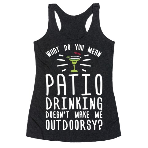 What Do You Mean Patio Drinking Doesn't Make Me Outdoorsy Racerback Tank Top