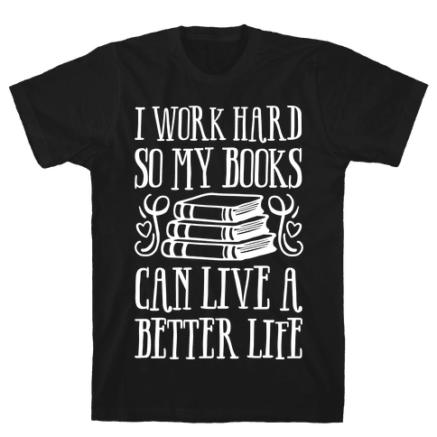 I Work Hard So My Books Can Live A Better Life Mens T-Shirt