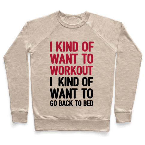 I Kind Of Want To Workout, I Kind Of Want To Go Back To Bed Pullover