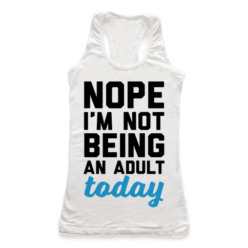 Nope I'm Not Being An Adult Today Racerback Tank Top