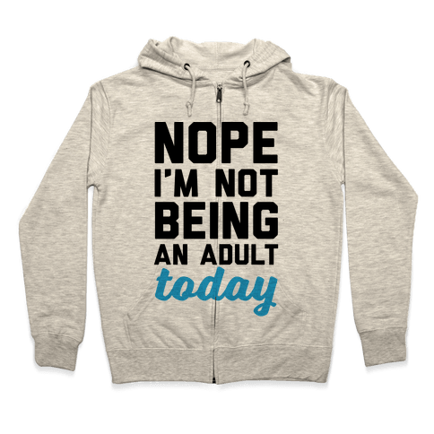 Nope I'm Not Being An Adult Today Zip Hoodie