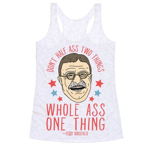Don't Half Ass Two Things Whole Ass One Thing - Teddy Roosevelt Racerback Tank Top