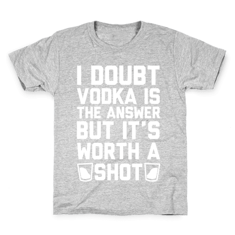 I Doubt Vodka Is The Answer But It's Worth A Shot Kids T-Shirt