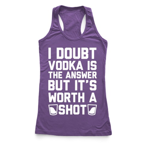 I Doubt Vodka Is The Answer But It's Worth A Shot Racerback Tank Top