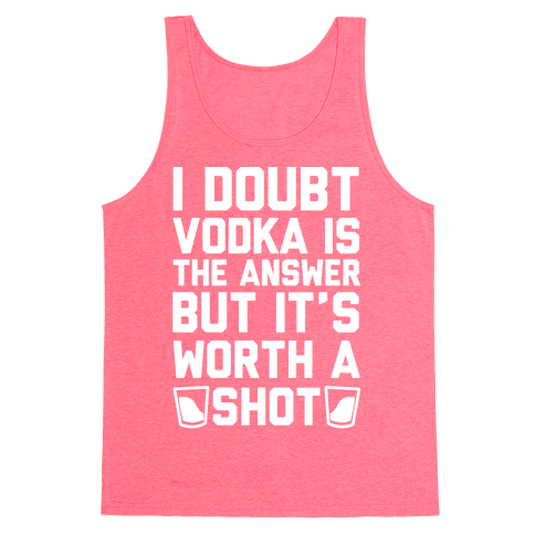 I Doubt Vodka Is The Answer But It's Worth A Shot Tank Top