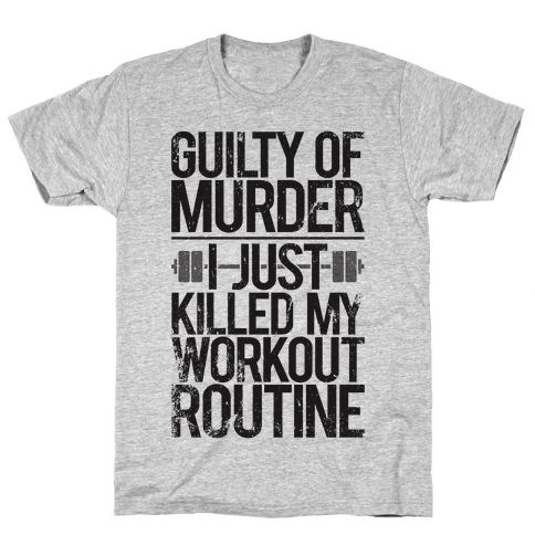 Guilty Of Murder - I Just Killed My Workout Routine Mens T-Shirt