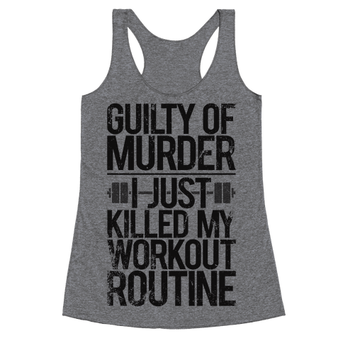 Guilty Of Murder - I Just Killed My Workout Routine Racerback Tank Top