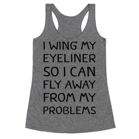 I Wing My Eyeliner So I Can Fly Away From My Problems Racerback Tank Top
