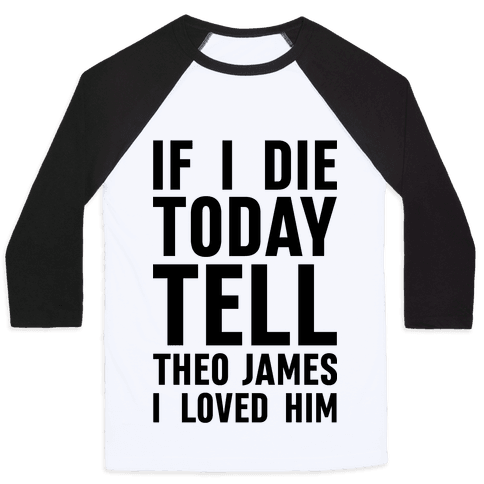If I Die Today Tell Theo James I Loved Him Baseball Tee
