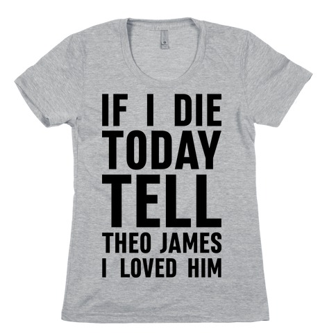 If I Die Today Tell Theo James I Loved Him Womens T-Shirt