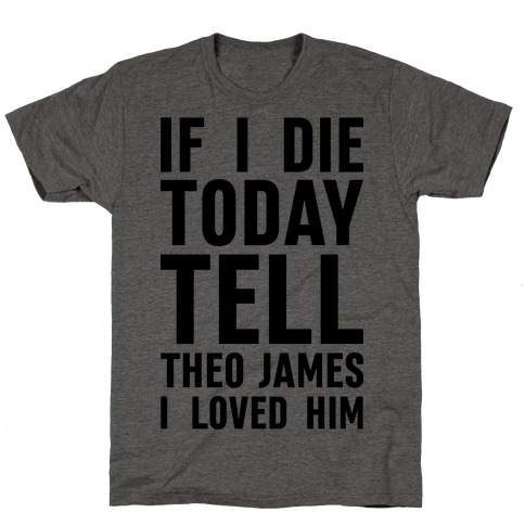 If I Die Today Tell Theo James I Loved Him T-Shirt