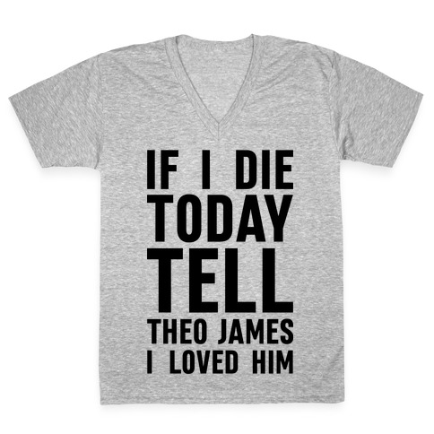 If I Die Today Tell Theo James I Loved Him V-Neck Tee Shirt