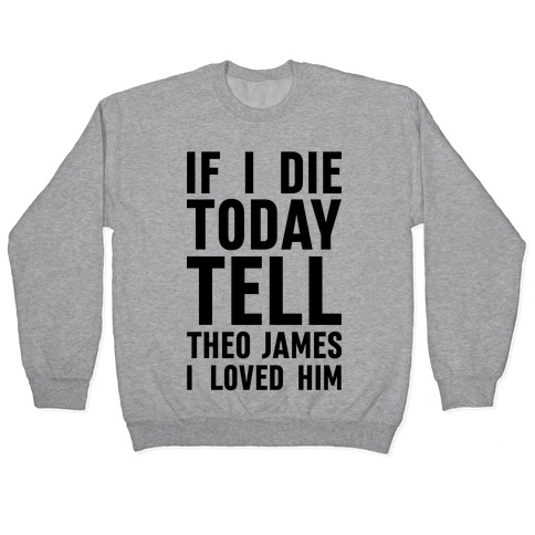 If I Die Today Tell Theo James I Loved Him Pullover