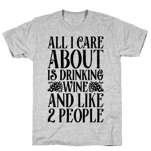 All I Care About Is Drinking Wine And Like 2 People Mens T-Shirt